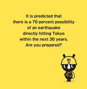 It is predicted that there is a 70 percent possibility of an earthquake directly hitting Tokyo within the next 30 years.Are you prepared?